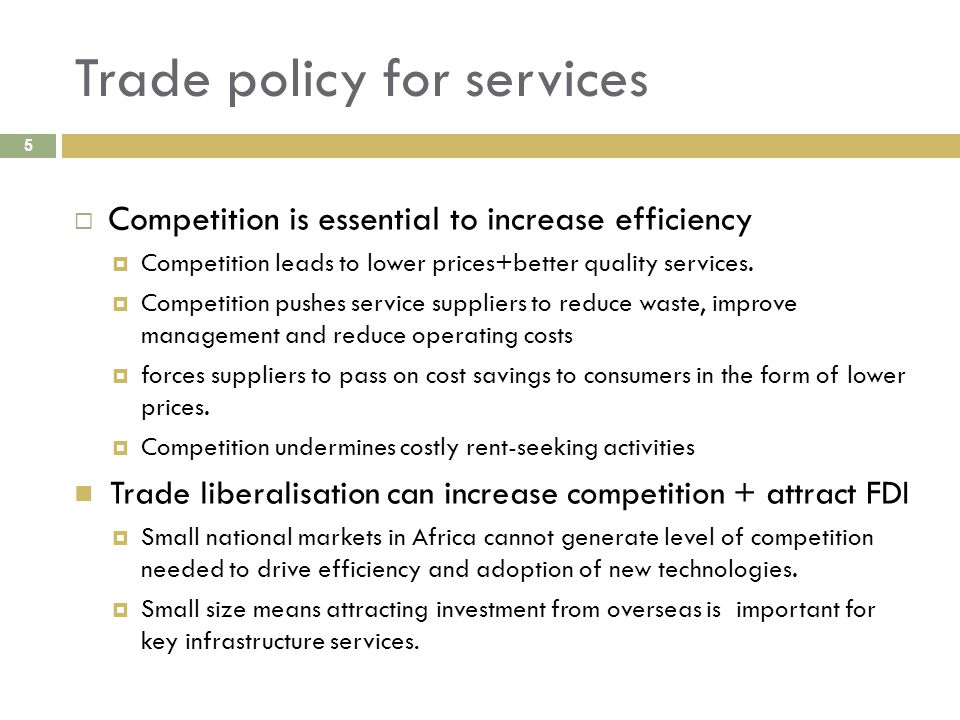 Trade policy for services 5  Competition is essential to increase efficiency  Competition leads to lower prices+better quality services.