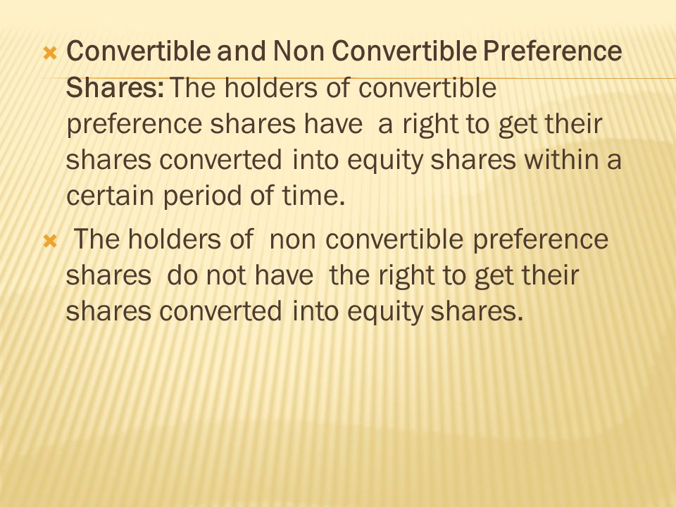  Convertible and Non Convertible Preference Shares: The holders of convertible preference shares have a right to get their shares converted into equity shares within a certain period of time.