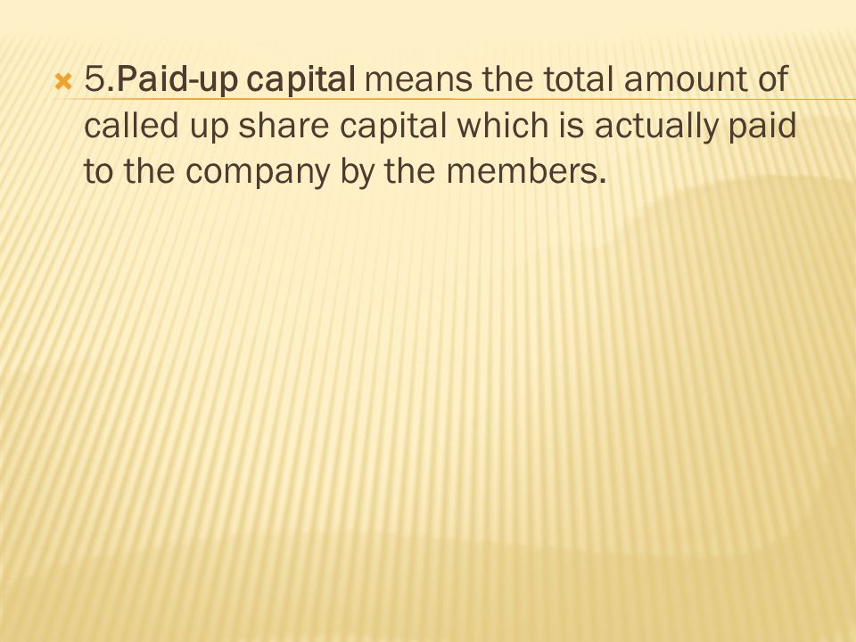  5.Paid-up capital means the total amount of called up share capital which is actually paid to the company by the members.