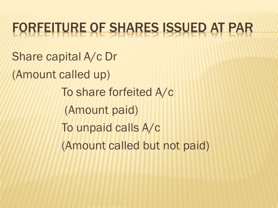Share capital A/c Dr (Amount called up) To share forfeited A/c (Amount paid) To unpaid calls A/c (Amount called but not paid)
