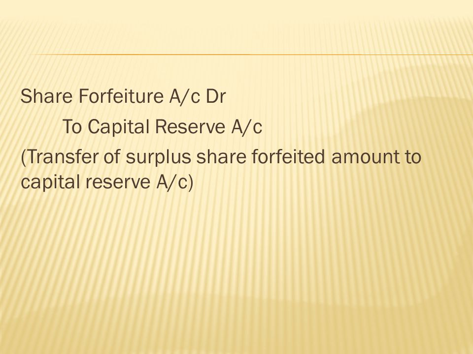 Share Forfeiture A/c Dr To Capital Reserve A/c (Transfer of surplus share forfeited amount to capital reserve A/c)