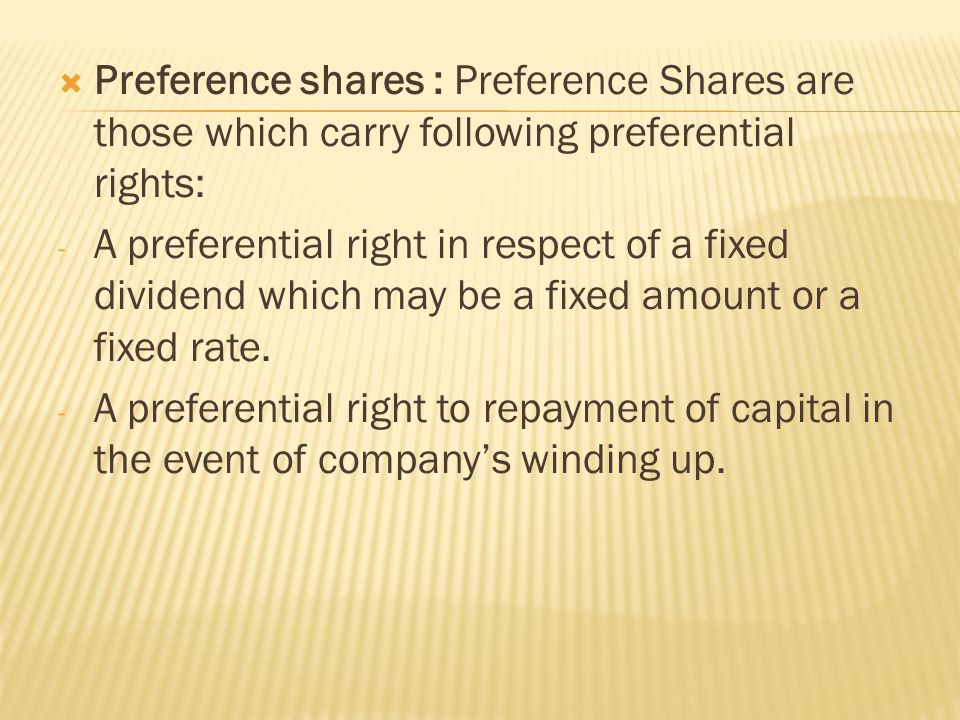  Preference shares : Preference Shares are those which carry following preferential rights: - A preferential right in respect of a fixed dividend which may be a fixed amount or a fixed rate.