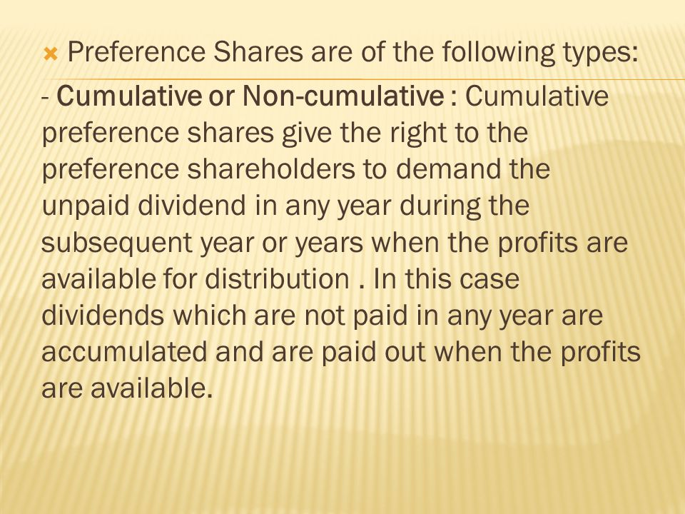  Preference Shares are of the following types: - Cumulative or Non-cumulative : Cumulative preference shares give the right to the preference shareholders to demand the unpaid dividend in any year during the subsequent year or years when the profits are available for distribution.