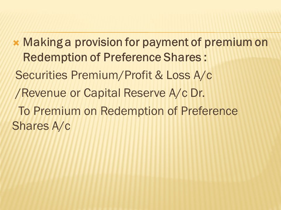  Making a provision for payment of premium on Redemption of Preference Shares : Securities Premium/Profit & Loss A/c /Revenue or Capital Reserve A/c Dr.