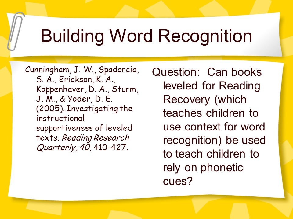 Building Word Recognition Question: Can books leveled for Reading Recovery (which teaches children to use context for word recognition) be used to teach children to rely on phonetic cues.
