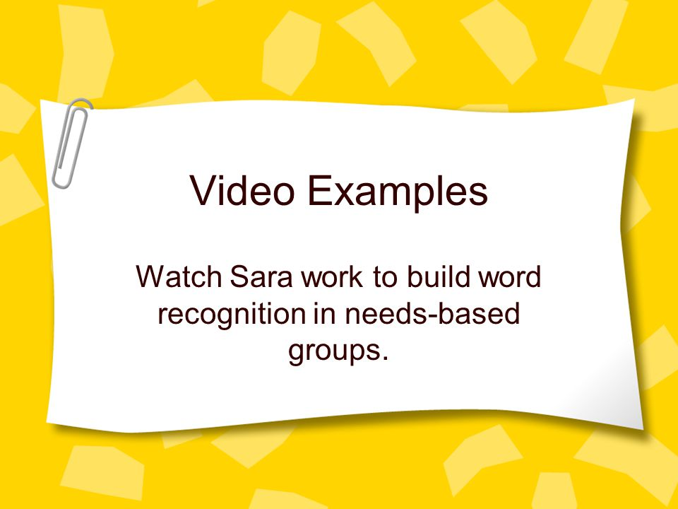 Video Examples Watch Sara work to build word recognition in needs-based groups.