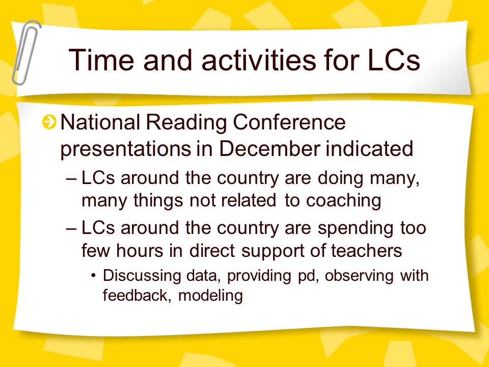 Time and activities for LCs National Reading Conference presentations in December indicated –LCs around the country are doing many, many things not related to coaching –LCs around the country are spending too few hours in direct support of teachers Discussing data, providing pd, observing with feedback, modeling