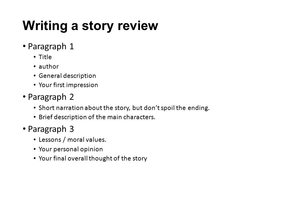 Writing a story review Paragraph 1 Title author General description Your first impression Paragraph 2 Short narration about the story, but don't spoil the ending.
