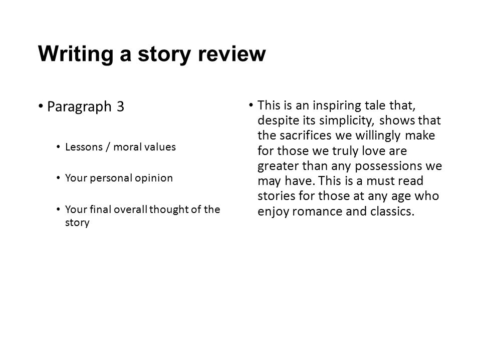 Writing a story review Paragraph 3 Lessons / moral values Your personal opinion Your final overall thought of the story This is an inspiring tale that, despite its simplicity, shows that the sacrifices we willingly make for those we truly love are greater than any possessions we may have.