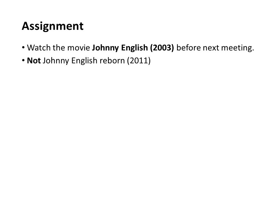 Assignment Watch the movie Johnny English (2003) before next meeting.