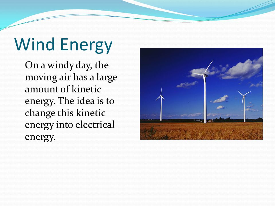 Wind Energy On a windy day, the moving air has a large amount of kinetic energy.