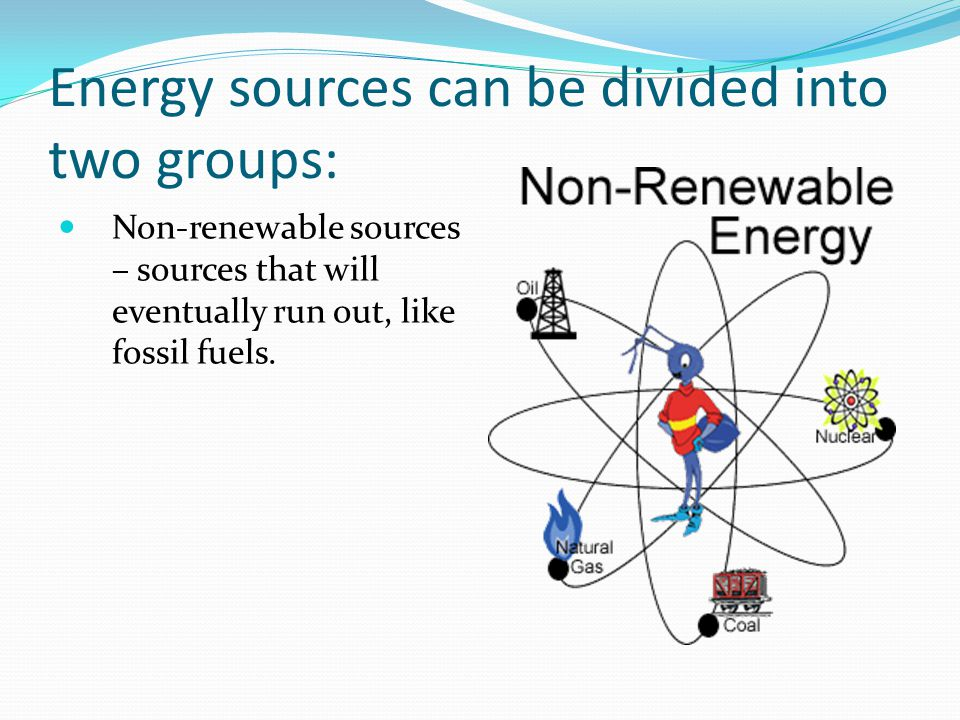 Energy sources can be divided into two groups: Non-renewable sources – sources that will eventually run out, like fossil fuels.