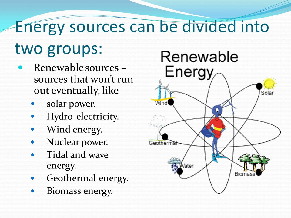 Energy sources can be divided into two groups: Renewable sources – sources that won't run out eventually, like solar power.