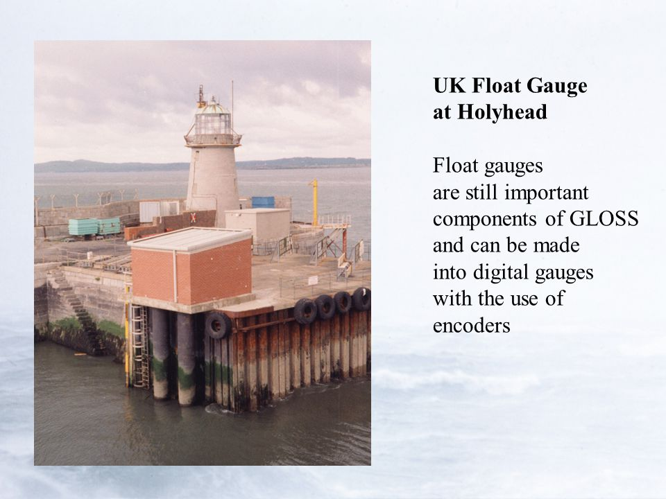 UK Float Gauge at Holyhead Float gauges are still important components of GLOSS and can be made into digital gauges with the use of encoders