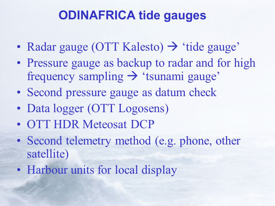 ODINAFRICA tide gauges Radar gauge (OTT Kalesto)  'tide gauge' Pressure gauge as backup to radar and for high frequency sampling  'tsunami gauge' Second pressure gauge as datum check Data logger (OTT Logosens) OTT HDR Meteosat DCP Second telemetry method (e.g.