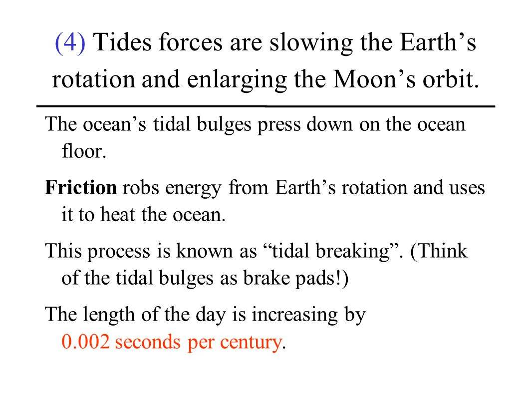 (4) Tides forces are slowing the Earth's rotation and enlarging the Moon's orbit.