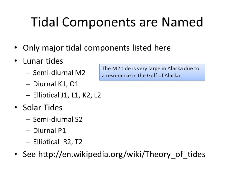 Tidal Components are Named Only major tidal components listed here Lunar tides – Semi-diurnal M2 – Diurnal K1, O1 – Elliptical J1, L1, K2, L2 Solar Tides – Semi-diurnal S2 – Diurnal P1 – Elliptical R2, T2 See   The M2 tide is very large in Alaska due to a resonance in the Gulf of Alaska