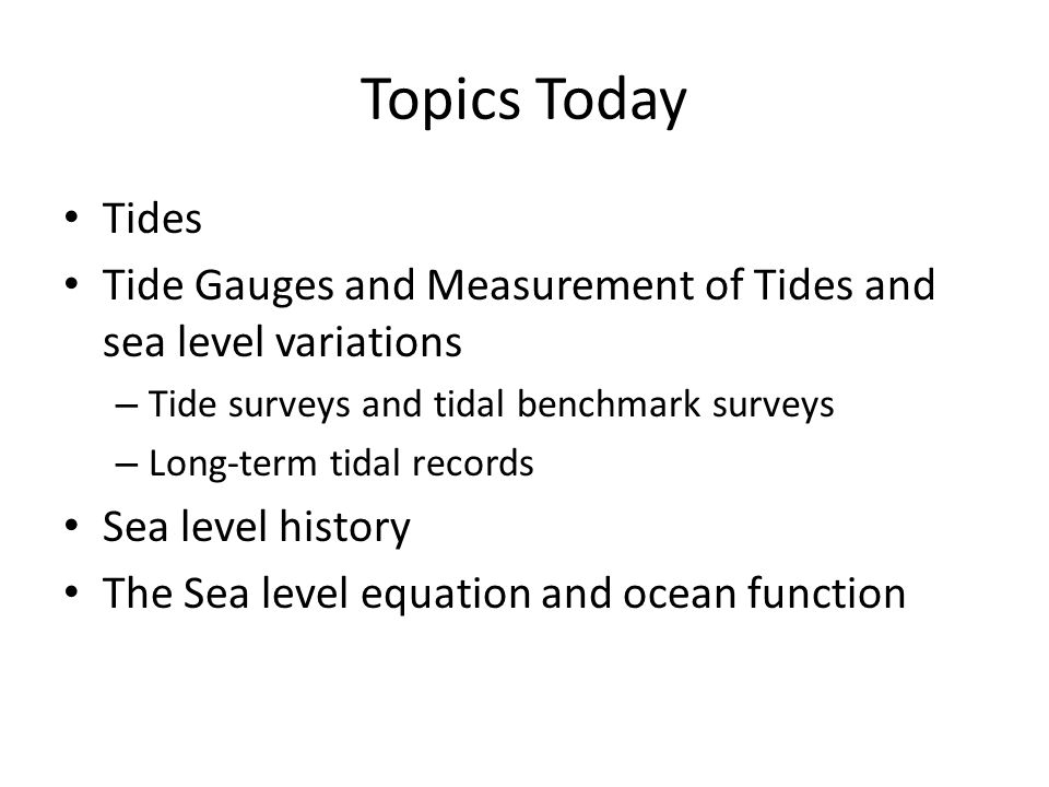 Topics Today Tides Tide Gauges and Measurement of Tides and sea level variations – Tide surveys and tidal benchmark surveys – Long-term tidal records Sea level history The Sea level equation and ocean function