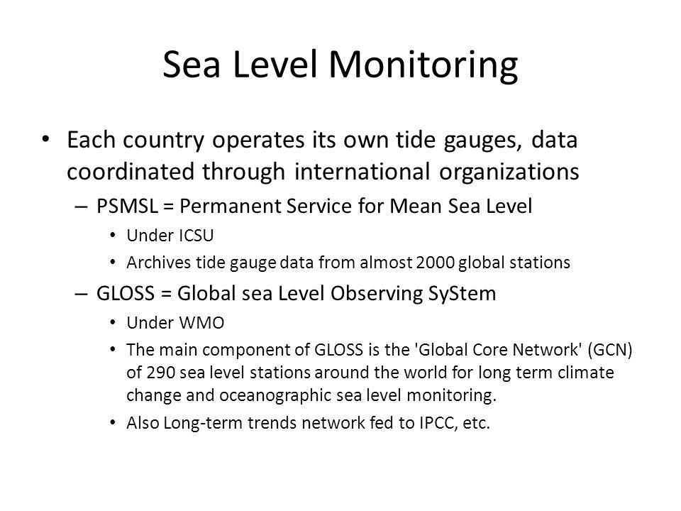 Sea Level Monitoring Each country operates its own tide gauges, data coordinated through international organizations – PSMSL = Permanent Service for Mean Sea Level Under ICSU Archives tide gauge data from almost 2000 global stations – GLOSS = Global sea Level Observing SyStem Under WMO The main component of GLOSS is the Global Core Network (GCN) of 290 sea level stations around the world for long term climate change and oceanographic sea level monitoring.