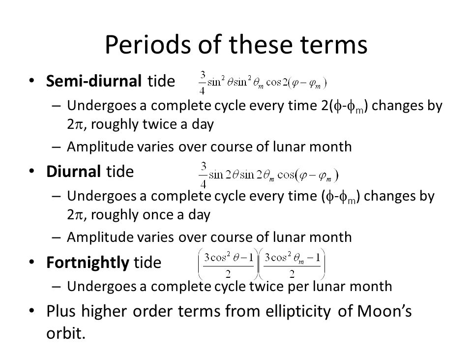 Periods of these terms Semi-diurnal tide – Undergoes a complete cycle every time 2(  -  m ) changes by 2 , roughly twice a day – Amplitude varies over course of lunar month Diurnal tide – Undergoes a complete cycle every time (  -  m ) changes by 2 , roughly once a day – Amplitude varies over course of lunar month Fortnightly tide – Undergoes a complete cycle twice per lunar month Plus higher order terms from ellipticity of Moon's orbit.