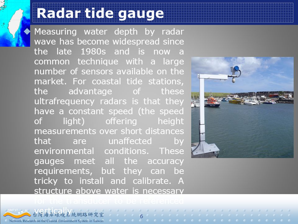 Radar tide gauge 6  Measuring water depth by radar wave has become widespread since the late 1980s and is now a common technique with a large number of sensors available on the market.
