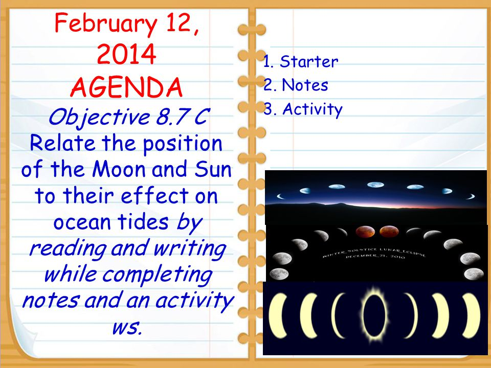 February 12, 2014 AGENDA Objective 8.7 C Relate the position of the Moon and Sun to their effect on ocean tides by reading and writing while completing notes and an activity ws.