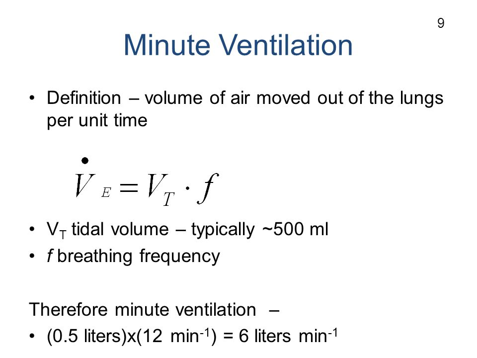Minute Ventilation Definition – volume of air moved out of the lungs per unit time V T tidal volume – typically ~500 ml f breathing frequency Therefore minute ventilation – (0.5 liters)x(12 min -1 ) = 6 liters min -1 9