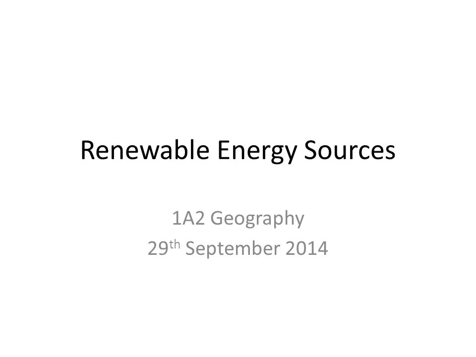 Renewable Energy Sources 1A2 Geography 29 th September 2014