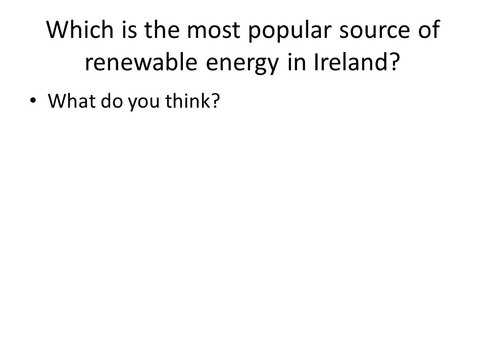 Which is the most popular source of renewable energy in Ireland What do you think