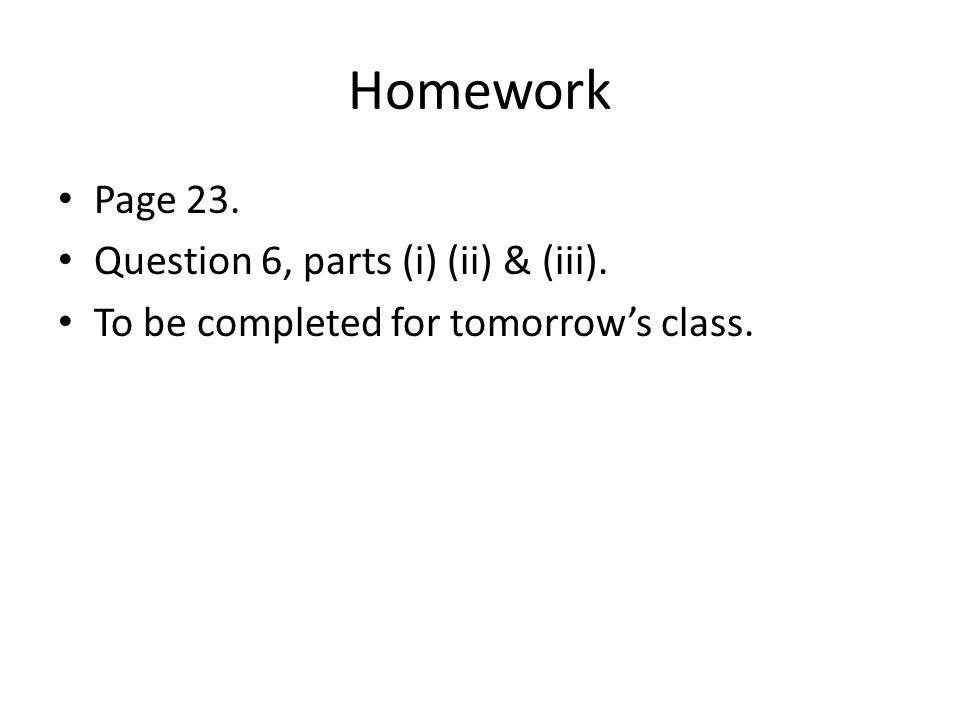 Homework Page 23. Question 6, parts (i) (ii) & (iii). To be completed for tomorrow's class.
