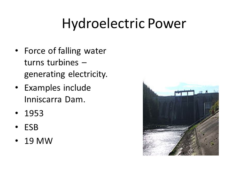Hydroelectric Power Force of falling water turns turbines – generating electricity.