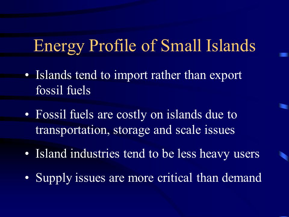 Energy Profile of Small Islands Islands tend to import rather than export fossil fuels Fossil fuels are costly on islands due to transportation, storage and scale issues Island industries tend to be less heavy users Supply issues are more critical than demand