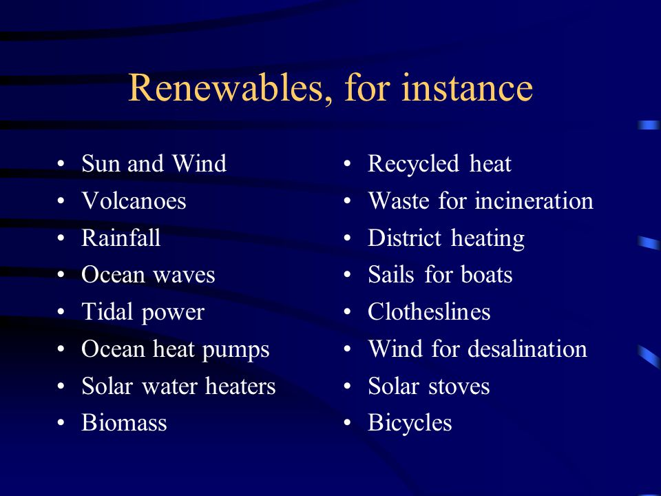 Renewables, for instance Sun and Wind Volcanoes Rainfall Ocean waves Tidal power Ocean heat pumps Solar water heaters Biomass Recycled heat Waste for incineration District heating Sails for boats Clotheslines Wind for desalination Solar stoves Bicycles