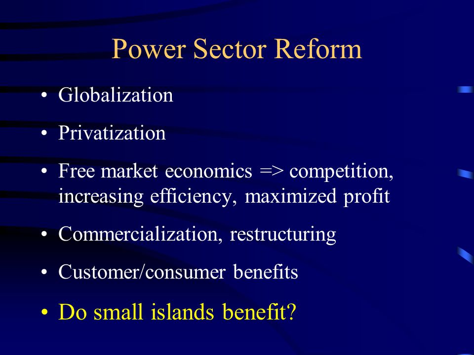 Power Sector Reform Globalization Privatization Free market economics => competition, increasing efficiency, maximized profit Commercialization, restructuring Customer/consumer benefits Do small islands benefit