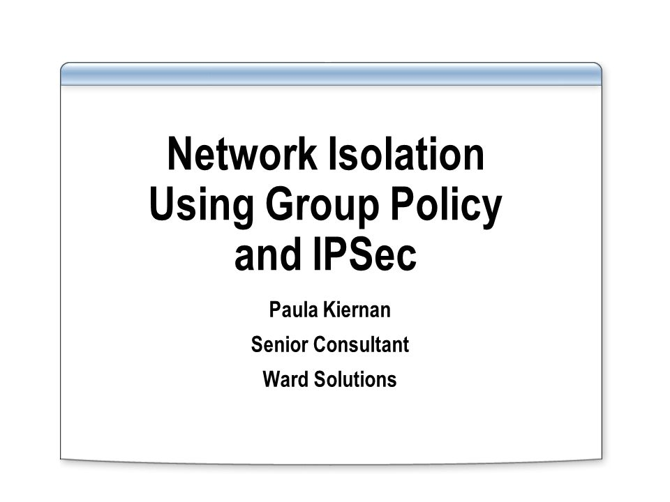Network Isolation Using Group Policy and IPSec Paula Kiernan Senior Consultant Ward Solutions