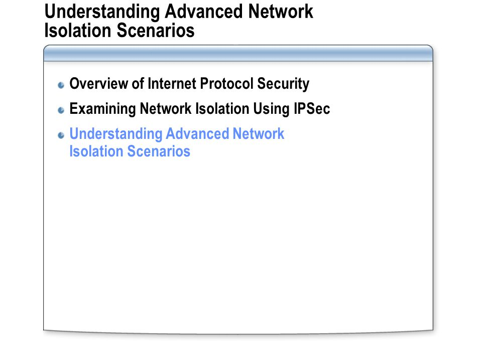 Understanding Advanced Network Isolation Scenarios Overview of Internet Protocol Security Examining Network Isolation Using IPSec Understanding Advanced Network Isolation Scenarios
