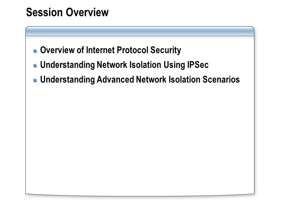 Session Overview Overview of Internet Protocol Security Understanding Network Isolation Using IPSec Understanding Advanced Network Isolation Scenarios