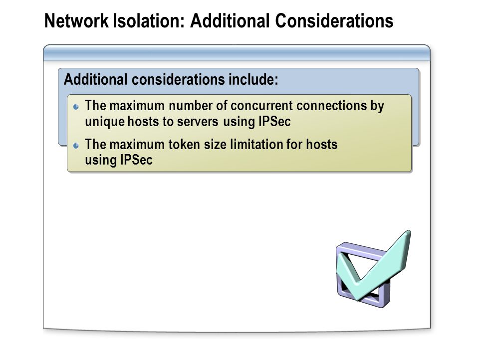 Network Isolation: Additional Considerations Additional considerations include: The maximum number of concurrent connections by unique hosts to servers using IPSec The maximum token size limitation for hosts using IPSec The maximum number of concurrent connections by unique hosts to servers using IPSec The maximum token size limitation for hosts using IPSec