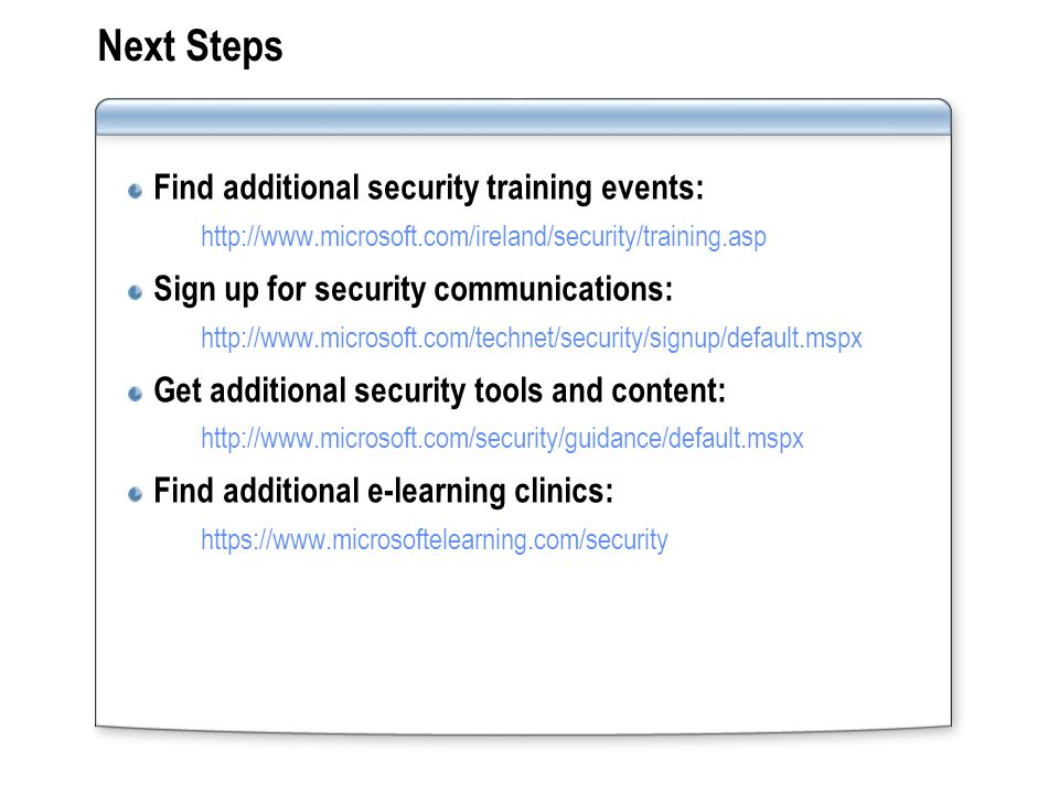 Next Steps Find additional security training events:   Sign up for security communications:   Get additional security tools and content:   Find additional e-learning clinics: