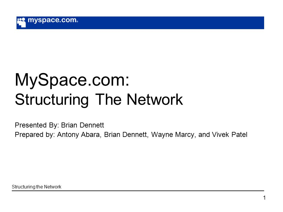 1 MySpace.com: Structuring The Network Presented By: Brian Dennett Prepared by: Antony Abara, Brian Dennett, Wayne Marcy, and Vivek Patel Structuring the Network