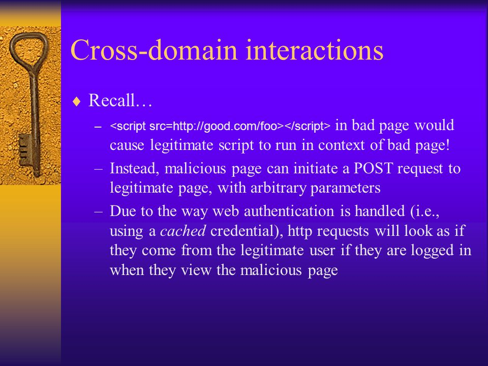 Cross-domain interactions  Recall… – in bad page would cause legitimate script to run in context of bad page.