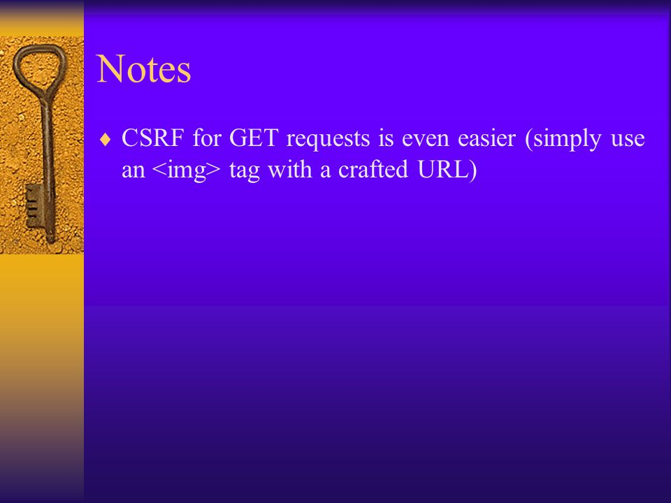 Notes  CSRF for GET requests is even easier (simply use an tag with a crafted URL)