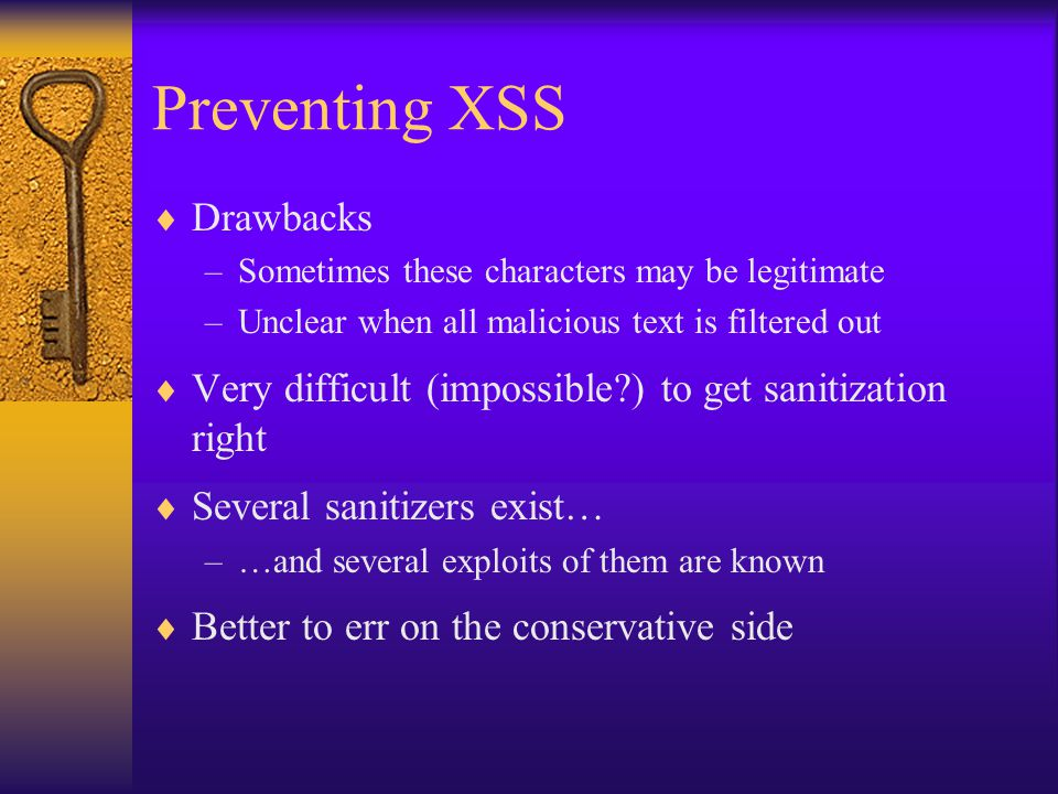 Preventing XSS  Drawbacks –Sometimes these characters may be legitimate –Unclear when all malicious text is filtered out  Very difficult (impossible ) to get sanitization right  Several sanitizers exist… –…and several exploits of them are known  Better to err on the conservative side