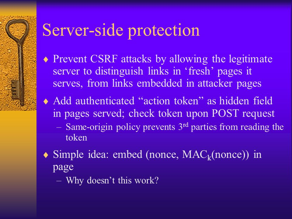 Server-side protection  Prevent CSRF attacks by allowing the legitimate server to distinguish links in 'fresh' pages it serves, from links embedded in attacker pages  Add authenticated action token as hidden field in pages served; check token upon POST request –Same-origin policy prevents 3 rd parties from reading the token  Simple idea: embed (nonce, MAC k (nonce)) in page –Why doesn't this work