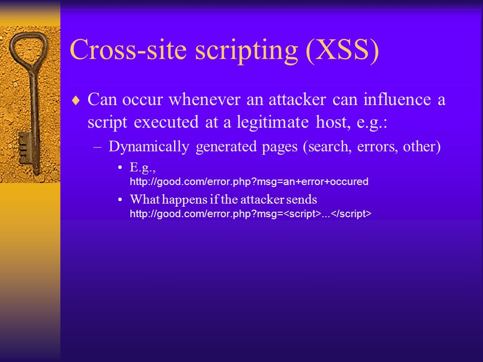 Cross-site scripting (XSS)  Can occur whenever an attacker can influence a script executed at a legitimate host, e.g.: –Dynamically generated pages (search, errors, other) E.g.,   msg=an+error+occured What happens if the attacker sends   msg=...