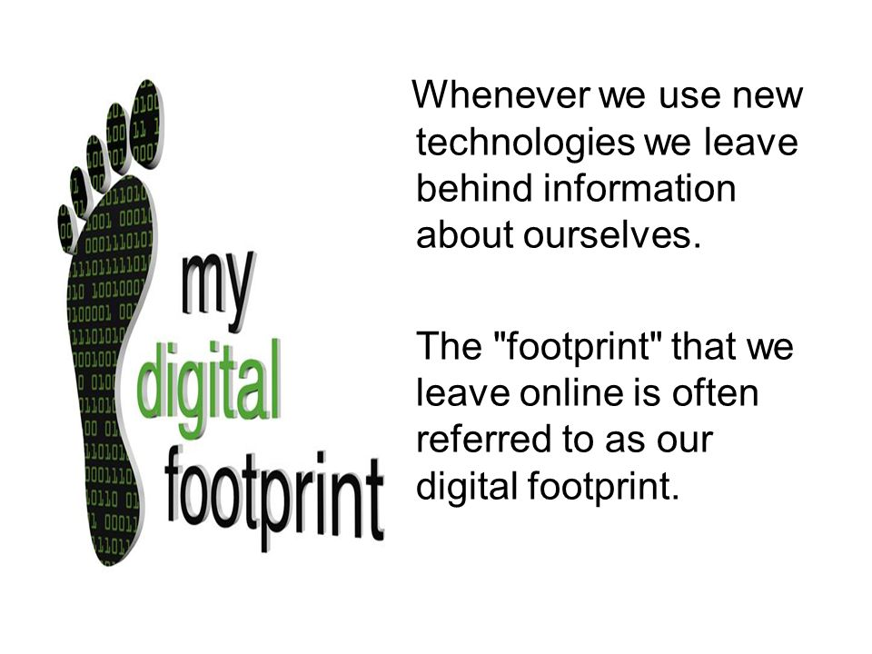 Whenever we use new technologies we leave behind information about ourselves.
