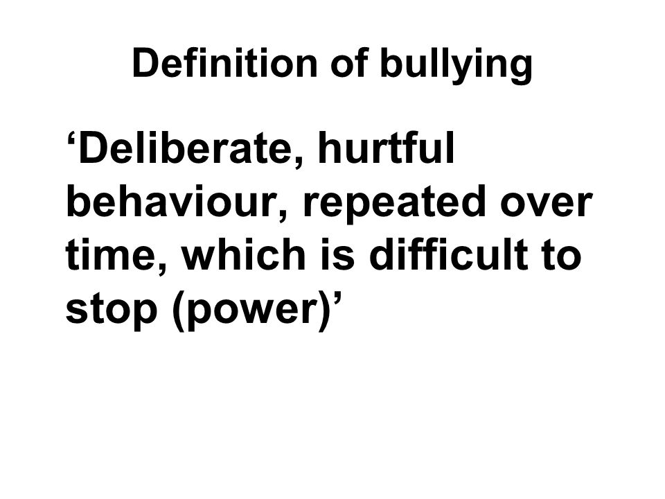 Definition of bullying 'Deliberate, hurtful behaviour, repeated over time, which is difficult to stop (power)'