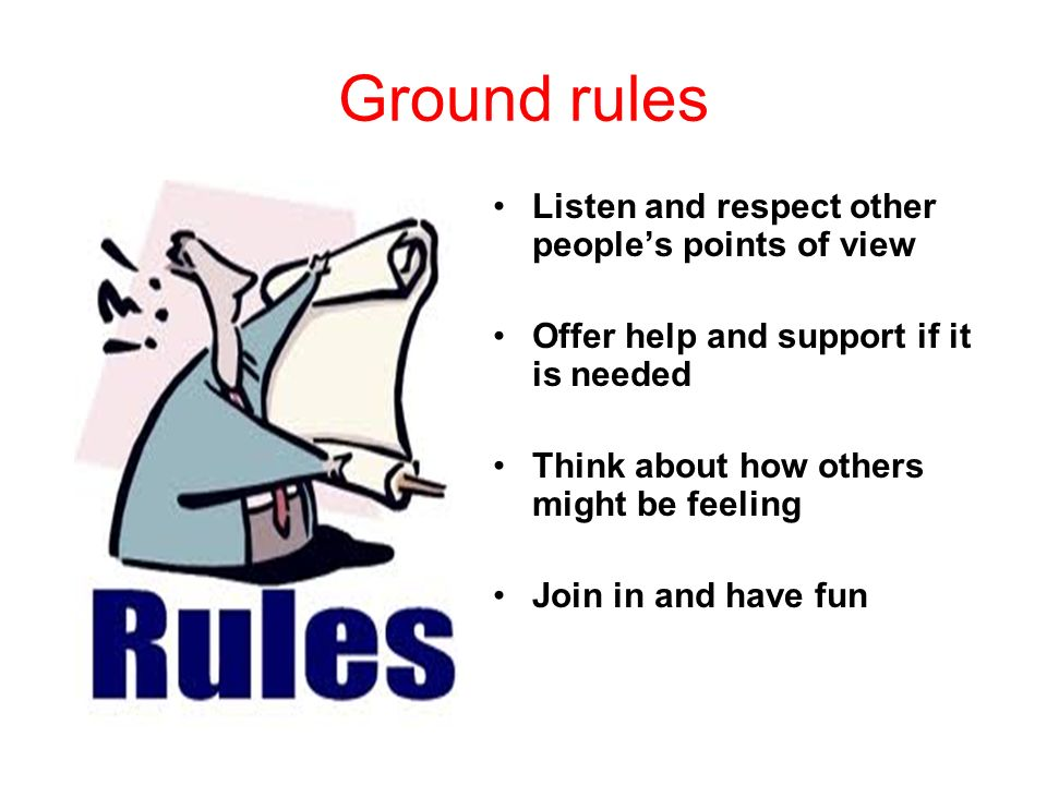 Ground rules Listen and respect other people's points of view Offer help and support if it is needed Think about how others might be feeling Join in and have fun