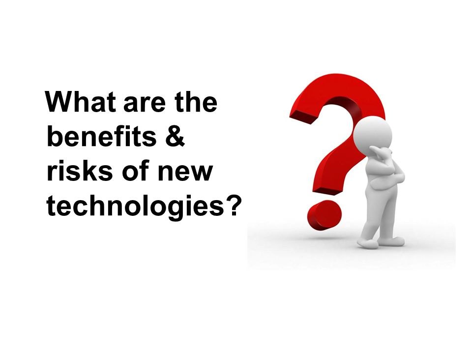 What are the benefits & risks of new technologies