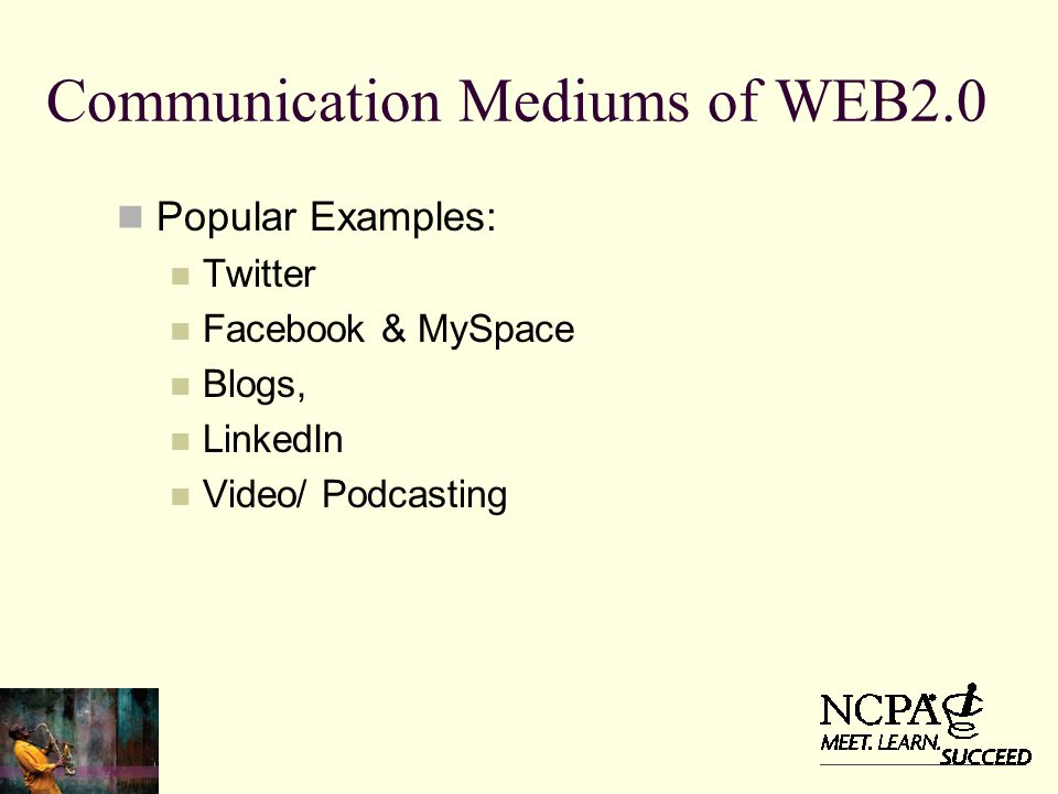 Communication Mediums of WEB2.0 Popular Examples: Twitter Facebook & MySpace Blogs, LinkedIn Video/ Podcasting